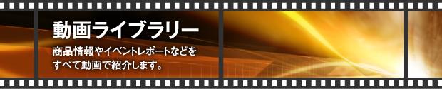 動画ライブラリー 商品情報やイベントレポートなどをすべて動画で紹介します。